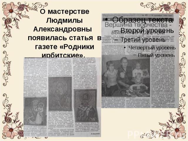 После участия Людмилы Александровны в одной из выставок в 2007 году появилась статья в газете «Родники ирбитские». Эта газета до сих пор хранится в нашей библиотеке. Школьники часто пишут сочинения про мастеровых людей, им очень нравится писать про …