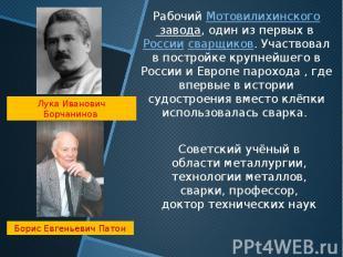 РабочийМотовилихинского завода, один из первых в Россиисварщиков.Участвовал в