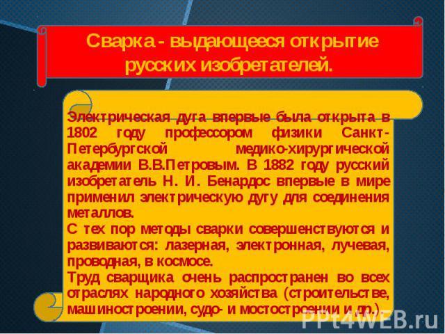Электрическая дуга впервые была открыта в 1802 году профессором физики Санкт-Петербургской медико-хирургической академии В.В.Петровым. В 1882 году русский изобретатель Н. И. Бенардос впервые в мире применил электрическую дугу для соединения металлов…