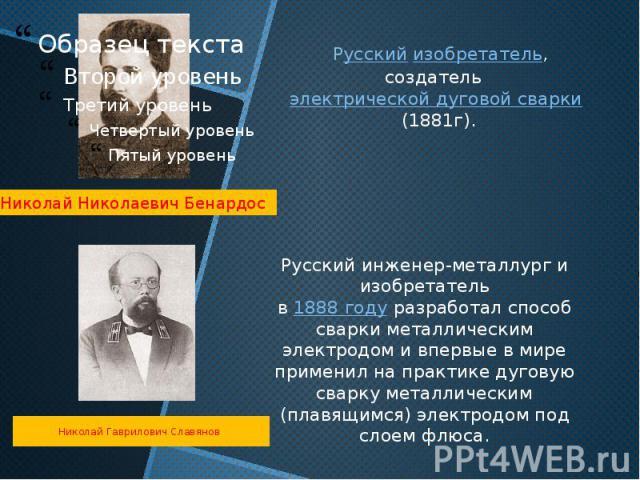 Русский инженер-металлург и изобретательв1888 годуразработал способ сварки металлическим электродом и впервые в мире применил на практике дуговую сварку металлическим (плавящимся) электродом под слоем флюса.