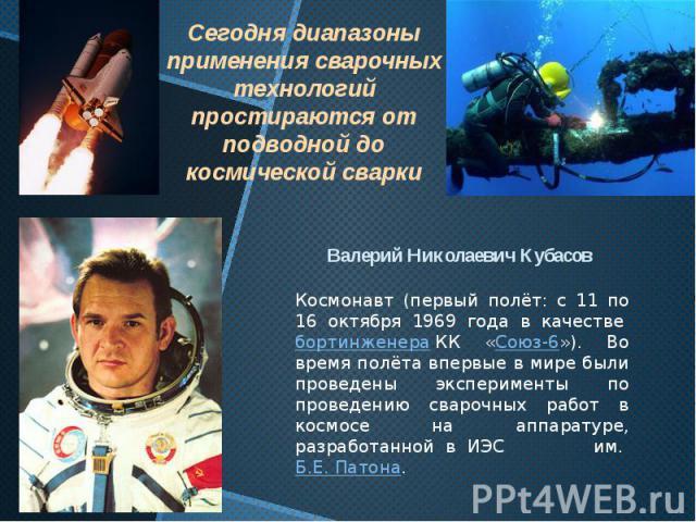 Валерий Николаевич Кубасов Космонавт (первый полёт: с 11 по 16 октября 1969 года в качествебортинженераКК «Союз-6»). Во время полёта впервые в мире были проведены эксперименты по проведению сварочных работ в космосе на аппаратуре, разработанной в …