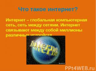 Что такое интернет? Интернет – глобальная компьютерная сеть, сеть между сетями.