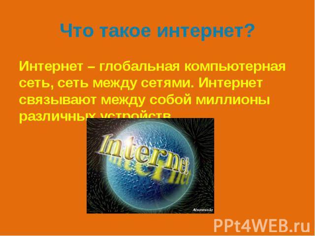 Что такое интернет? Интернет – глобальная компьютерная сеть, сеть между сетями. Интернет связывают между собой миллионы различных устройств.