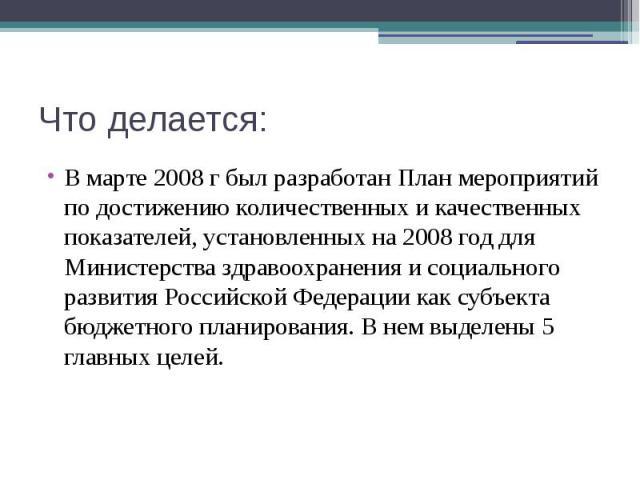 Что делается: В марте 2008 г был разработан План мероприятий по достижению количественных и качественных показателей, установленных на 2008 год для Министерства здравоохранения и социального развития Российской Федерации как субъекта бюджетного план…