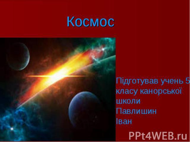 Космос Підготував учень 5-класу канорської школи Павлишин Іван