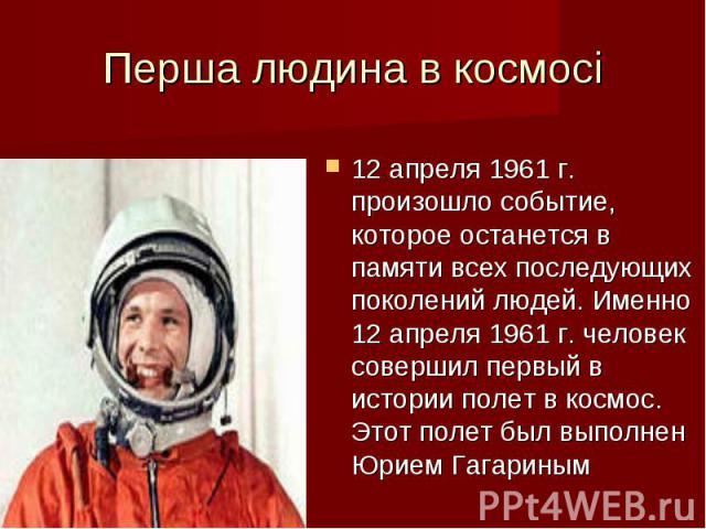 Перша людина в космосі12 апреля 1961 г. произошло событие, которое останется в памяти всех последующих поколений людей. Именно 12 апреля 1961 г. человек совершил первый в истории полет в космос. Этот полет был выполнен Юрием Гагариным