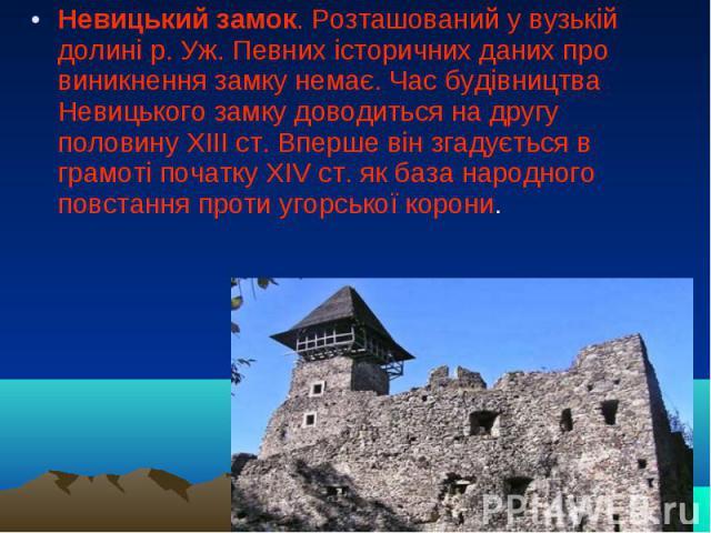 Невицький замок. Розташований у вузькій долині р. Уж. Певних історичних даних про виникнення замку немає. Час будівництва Невицького замку доводиться на другу половину XIII ст. Вперше він згадується в грамоті початку XIV ст. як база народного повста…