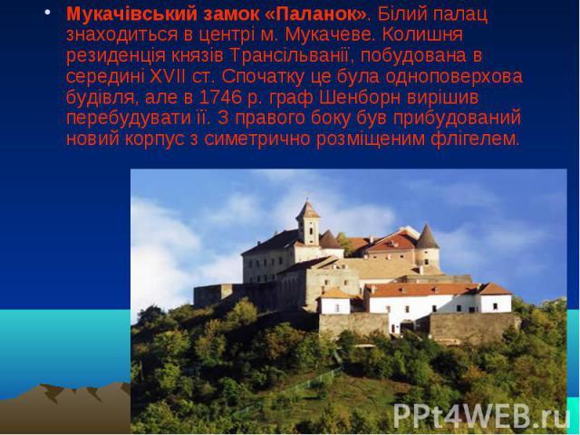 Мукачівський замок «Паланок». Білий палац знаходиться в центрі м. Мукачеве. Колишня резиденція князів Трансільванії, побудована в середині XVII ст. Спочатку це була одноповерхова будівля, але в 1746 р. граф Шенборн вирішив перебудувати її. З правого…