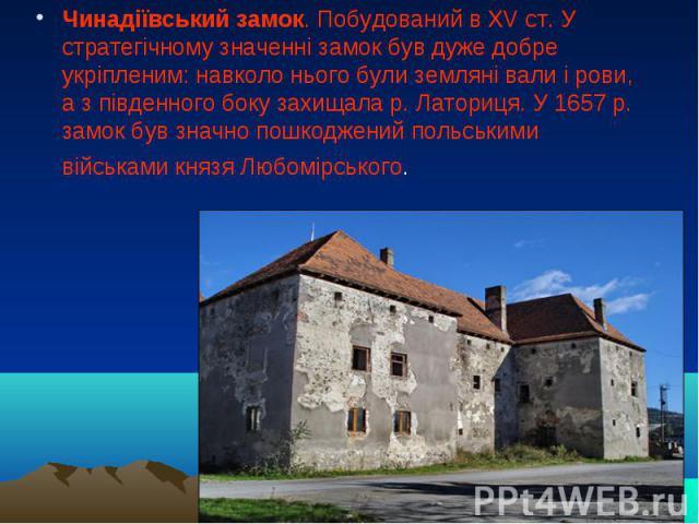 Чинадіївський замок. Побудований в XV ст. У стратегічному значенні замок був дуже добре укріпленим: навколо нього були земляні вали і рови, а з південного боку захищала р. Латориця. У 1657 р. замок був значно пошкоджений польськими військами князя Л…