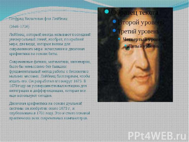 Готфрид Вильгельм фон Лейбниц (1646-1716) Лейбниц, который иногда называют последний универсальный гений, изобрел, по крайней мере, две вещи, которые важны для современного мира: исчисление и двоичная арифметика на основе биты. Современные физики, м…
