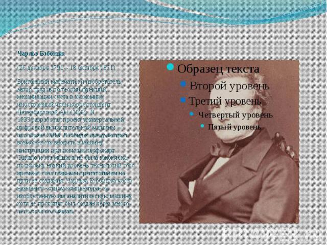 Чарльз Бэббидж (26 декабря 1791 – 18 октября 1871) Британский математик и изобретатель, автор трудов по теории функций, механизации счета в экономике; иностранный член-корреспондент Петербургской АН (1832). В 1833разработал проект универсально…