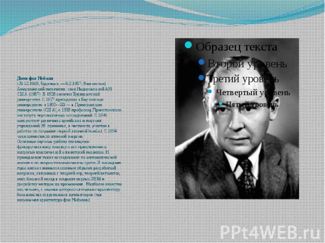 Джон фон Нейман (28.12.1903, Будапешт, — 8.2.1957, Вашингтон) Американский математик, член Национальной АН США (1937). В 1926 окончил Будапештский университет. С 1927 преподавал в Берлинском университете, в 1930—33 — в Принстонском университете (США…