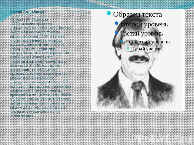 Кемени Джон (Янош) (31 мая 1926 - 26 декабря 1992)Математик, профессор Дартмутского колледжа (США). Вместе с Томасом Курцемразработал язык программирования ВАSIСи сетевую систему пользования несколькими компьютерами одновременно (&…