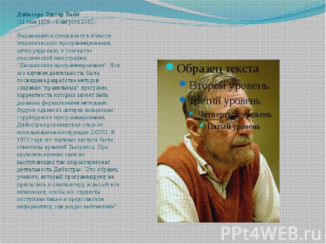 """Дейкстра Эдсгер Вайб (11 мая 1930 - 6 августа 2002) Выдающийся специалист в области теоретического программирования, автор ряда книг, в том числе классической монографии """"Дисциплина программирования"""". Вся его научная деятельность был…"""
