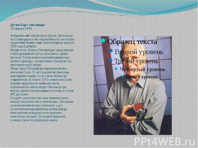 Дуглас Карл Энгельбарт (30 января 1925) Американский изобретатель Дуглас Энгельбарт из Стэнфордского исследовательского института представилпервую мире компьютерную мышьв 1968 году 9 декабря. Изобретение Дугласа Энгельбарта представляло …