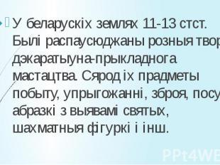 У беларускіх землях 11-13 стст. Былі распаусюджаны розныя творы дэкаратыуна-прык