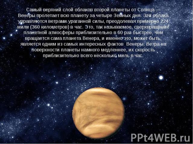 Самый верхний слой облаковвторой планеты от Солнца — Венерыпролетает всю планету за четыре Земных дня. Эти облака управляются ветрами ураганной силы, преодолевая примерно 224 мили (360 километров) в час. Это, так называемое, сверхвращени…