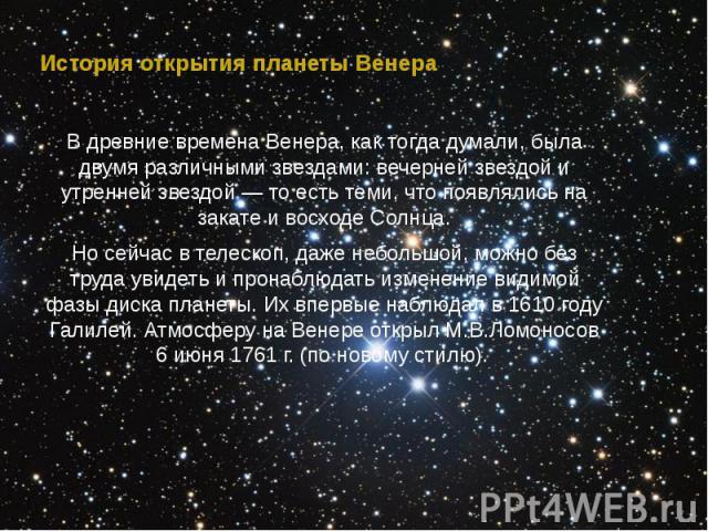 История открытия планеты Венера В древние времена Венера, как тогда думали, была двумя различными звездами: вечерней звездой и утренней звездой — то есть теми, что появлялись на закате и восходе Солнца. Но сейчас в телескоп, даже небольшой, можно бе…