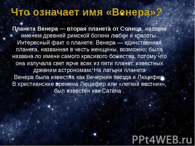 Что означает имя «Венера»? Планета Венера — вторая планета от Солнца, названа именем древней римской богини любви и красоты. Интересный факт о планете: Венера — единственная планета, названная в честь женщины, возможно, была названа по имени самого …