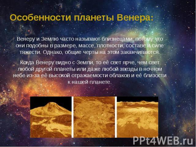 Особенности планеты Венера: Венеру и Землю часто называют близнецами, потому что они подобны в размере, массе, плотности, составе и силе тяжести. Однако, общие черты на этом заканчиваются. Когда Венеру видно с Земли, то её свет ярче, чем свет любой …