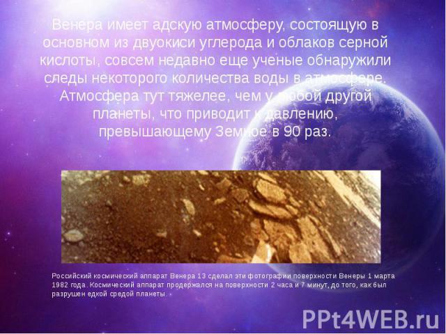 Венера имеет адскую атмосферу, состоящую в основном из двуокиси углерода и облаков серной кислоты, совсем недавно еще ученые обнаружили следы некоторого количества воды в атмосфере. Атмосфера тут тяжелее, чем у любой другой планеты, что приводит к д…