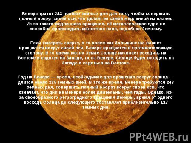 Венера тратит 243 полных земных дня для того, чтобы совершить полный вокруг своей оси, что делает ее самой медленной из планет. Из-за такого медленного вращения, её металлическое ядро не способно производить магнитное поле, подобное Земному. Венера …