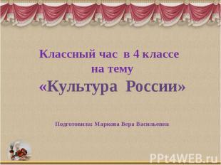 Классный час в 4 классе на тему «Культура России» Подготовила: Маркова Вера Васи
