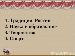 1. Традиции России 2. Наука и образование 3. Творчество 4. Спорт
