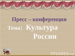 Пресс – конференция Тема: Культура России