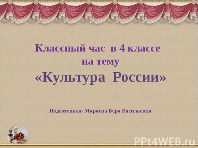 Классный час в 4 классе на тему «Культура России» Подготовила: Маркова Вера Васильевна