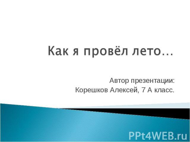 Как я провёл лето Автор презентации: Корешков Алексей, 7 А класс