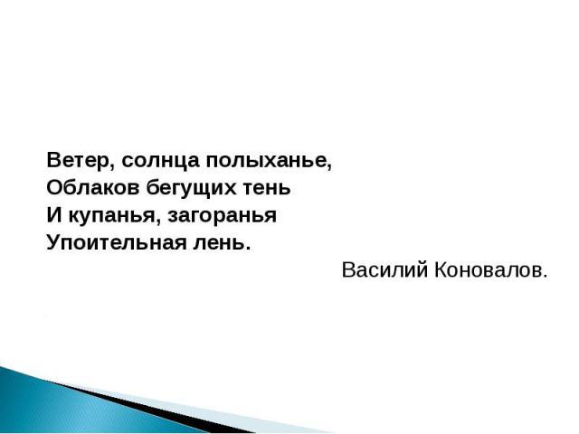 Ветер, солнца полыханье, Ветер, солнца полыханье, Облаков бегущих тень И купанья, загоранья Упоительная лень. Василий Коновалов.
