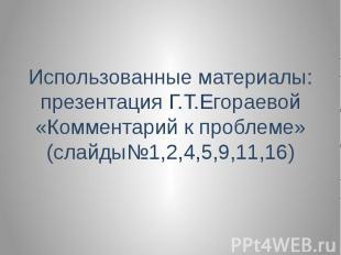 Использованные материалы: презентация Г.Т.Егораевой «Комментарий к проблеме» (сл
