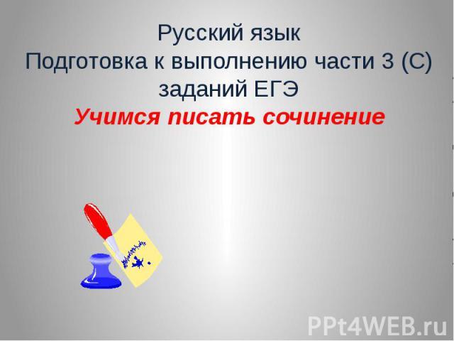 Русский язык Подготовка к выполнению части 3 (С) заданий ЕГЭ Учимся писать сочинение