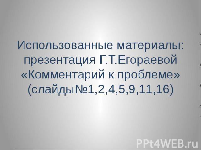 Использованные материалы: презентация Г.Т.Егораевой «Комментарий к проблеме» (слайды№1,2,4,5,9,11,16)