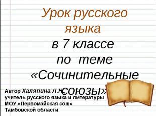 Урок русского языка в 7 классе по теме «Сочинительные союзы» Автор Халяпина Л.Н.