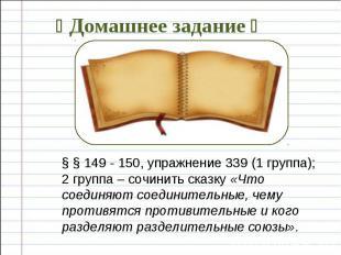 § § 149 - 150, упражнение 339 (1 группа); 2 группа – сочинить сказку «Что соедин