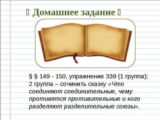 § § 149 - 150, упражнение 339 (1 группа); 2 группа – сочинить сказку «Что соединяют соединительные, чему противятся противительные и кого разделяют разделительные союзы».