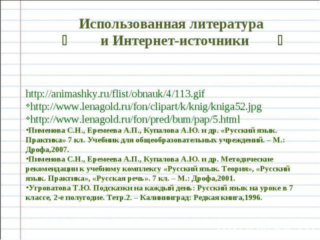 Использованная литература и Интернет-источники http://animashky.ru/flist/obnauk/4/113.gif http://www.lenagold.ru/fon/clipart/k/knig/kniga52.jpg http://www.lenagold.ru/fon/pred/bum/pap/5.html Пименова С.Н., Еремеева А.П., Купалова А.Ю. и др. «Русский…
