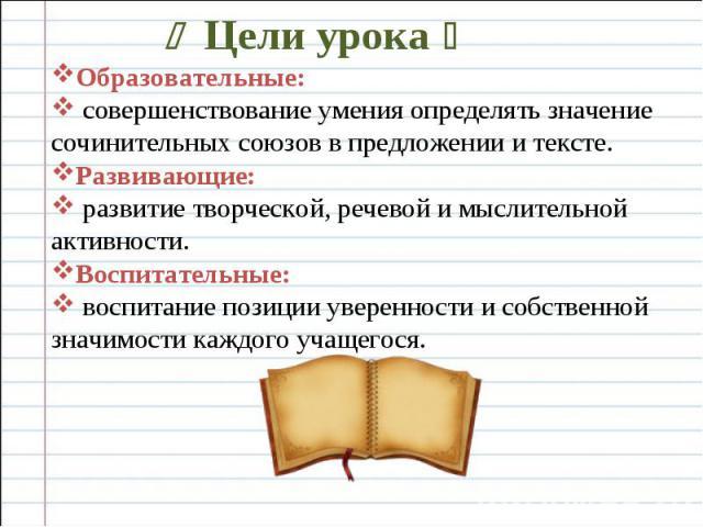 Цели урока Образовательные: совершенствование умения определять значение сочинительных союзов в предложении и тексте. Развивающие: развитие творческой, речевой и мыслительной активности. Воспитательные: воспитание позиции уверенности и собственной з…