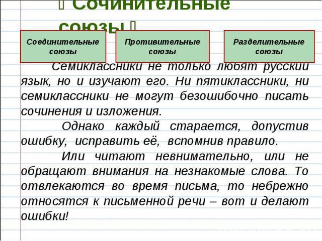 Сочинительные союзы Семиклассники не только любят русский язык, но и изучают его. Ни пятиклассники, ни семиклассники не могут безошибочно писать сочинения и изложения. Однако каждый старается, допустив ошибку, исправить её, вспомнив правило. Или чит…