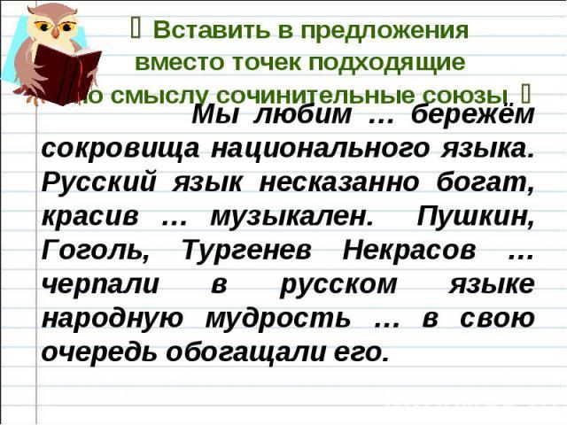 Вставить в предложения вместо точек подходящие по смыслу сочинительные союзы Мы любим … бережём сокровища национального языка. Русский язык несказанно богат, красив … музыкален. Пушкин, Гоголь, Тургенев Некрасов … черпали в русском языке народную му…