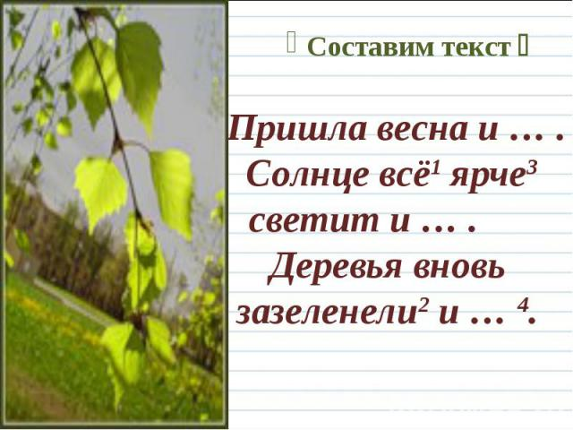 Пришла весна и … . Солнце всё1 ярче3 светит и … . Деревья вновь зазеленели2 и … 4.