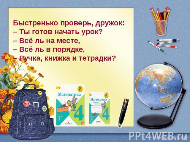 Быстренько проверь, дружок: – Ты готов начать урок? – Всё ль на месте, – Всё ль в порядке, – Ручка, книжка и тетрадки?