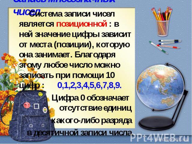 Система записи чисел является позиционной : в ней значение цифры зависит от места (позиции), которую она занимает. Благодаря этому любое число можно записать при помощи 10 цифр : 0,1,2,3,4,5,6,7,8,9. Цифра 0 обозначает отсутствие единиц какого-либо …