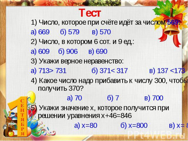 Тест 1) Число, которое при счёте идёт за числом 569: а) 669 б) 579 в) 570 2) Число, в котором 6 сот. и 9 ед.: а) 609 б) 906 в) 690 3) Укажи верное неравенство: а) 713> 731 б) 371< 317 в) 137