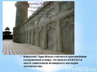 Мавзолей Тадж-Махал считается красивейшим сооружением в мире. Он внесен ЮНЕСКО в