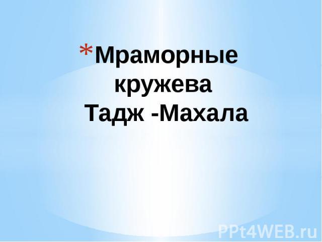 Мраморные кружева Тадж -Махала