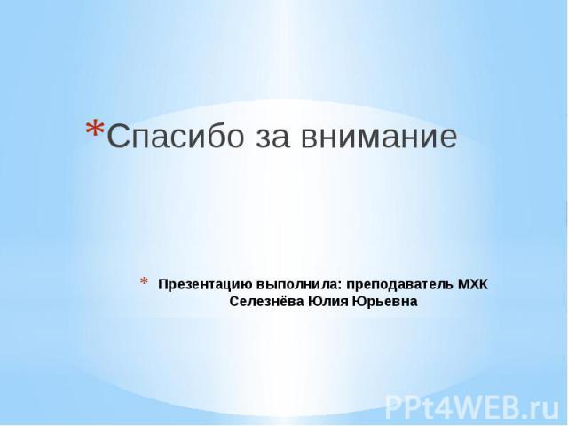 Презентацию выполнила: преподаватель МХК Селезнёва Юлия Юрьевна Спасибо за внимание