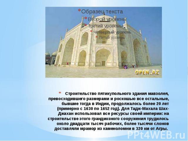 Строительство пятикупольного здания мавзолея, превосходившего размерами и роскошью все остальные, бывшие тогда в Индии, продолжалось более 20 лет (примерно с 1630 по 1652 год). Для Тадж-Махала Шах-Джахан использовал все ресурсы своей империи: на стр…